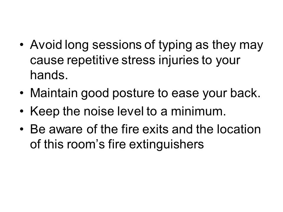 Avoid long sessions of typing as they may cause repetitive stress injuries to your hands.