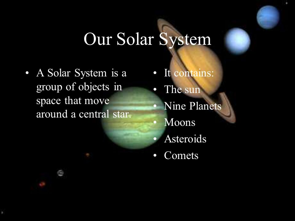 Our Solar System A Solar System is a group of objects in space that move around a central star. It contains: