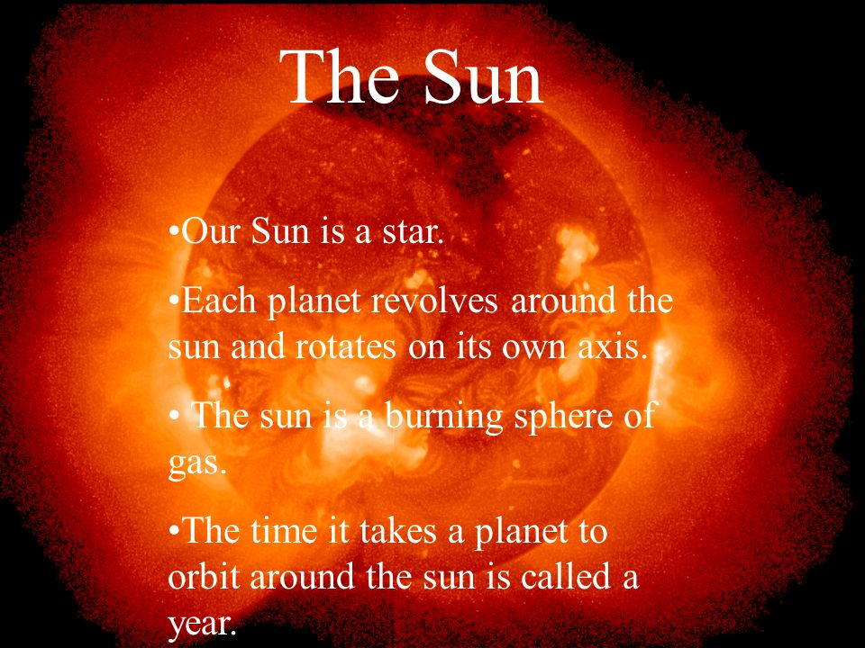 The Sun Our Sun is a star. Each planet revolves around the sun and rotates on its own axis. The sun is a burning sphere of gas.
