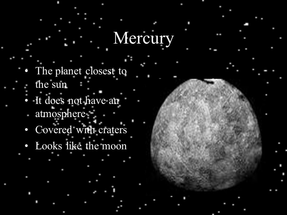 Mercury The planet closest to the sun It does not have an atmosphere