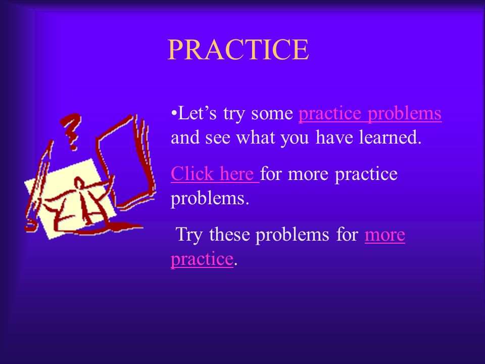 PRACTICE Let's try some practice problems and see what you have learned. Click here for more practice problems.