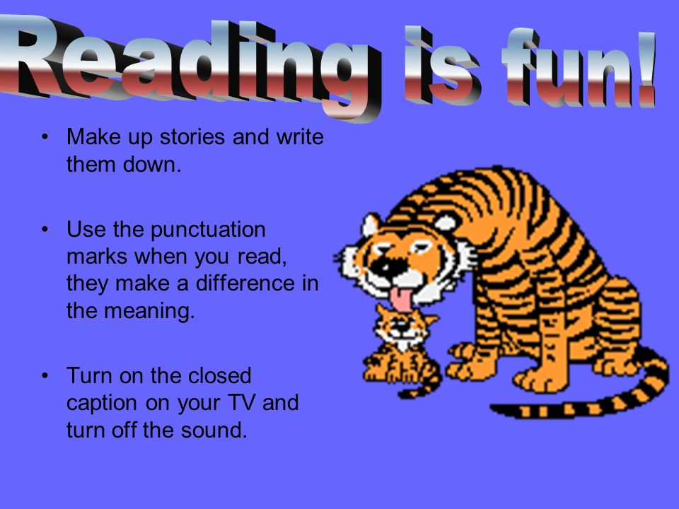 Reading is fun! Make up stories and write them down.