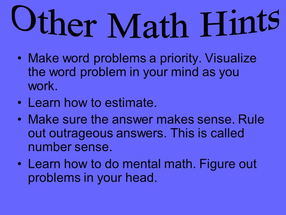 Other Math Hints Make word problems a priority. Visualize the word problem in your mind as you work.