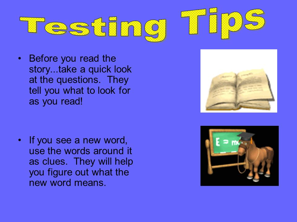 Testing Tips Before you read the story...take a quick look at the questions. They tell you what to look for as you read!