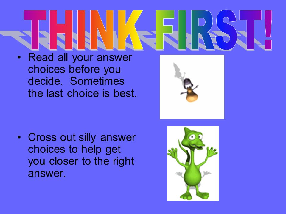 THINK FIRST! Read all your answer choices before you decide. Sometimes the last choice is best.