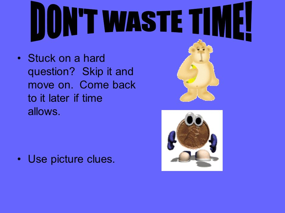 DON T WASTE TIME! Stuck on a hard question Skip it and move on. Come back to it later if time allows.