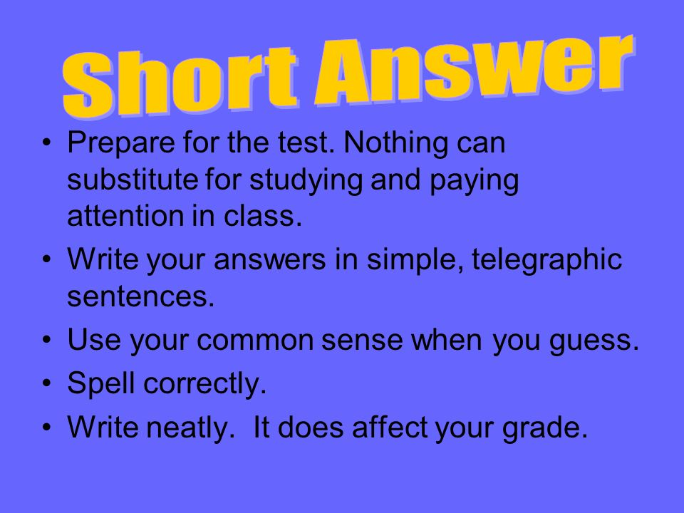 Short Answer Prepare for the test. Nothing can substitute for studying and paying attention in class.