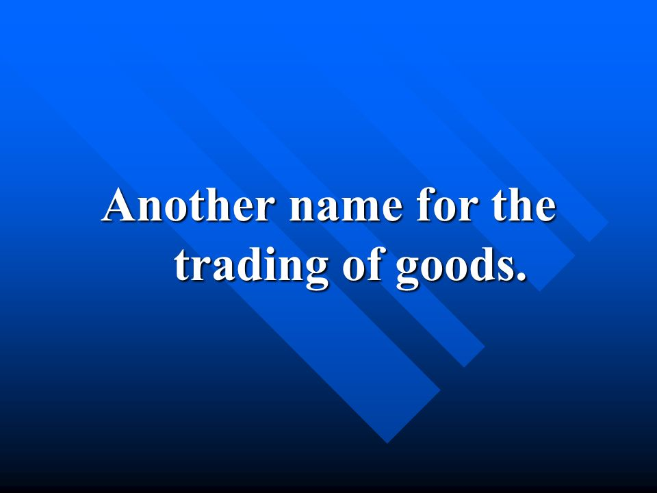 Another name for the trading of goods.