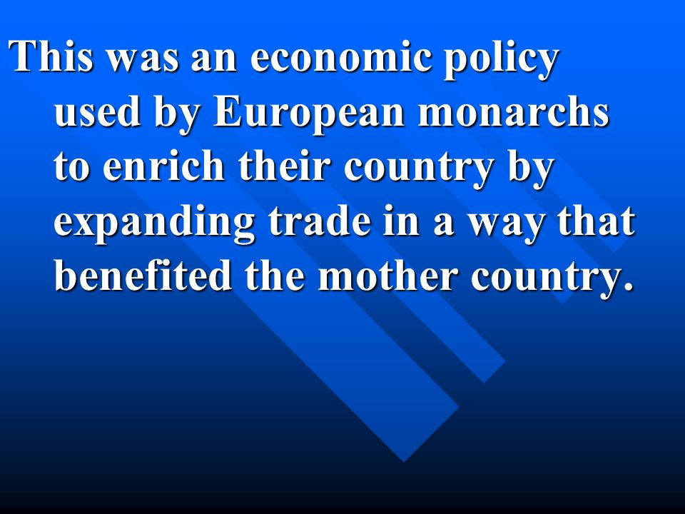 This was an economic policy used by European monarchs to enrich their country by expanding trade in a way that benefited the mother country.