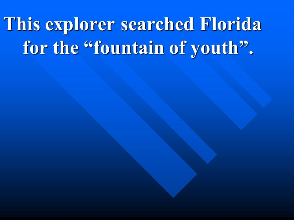 This explorer searched Florida for the fountain of youth .