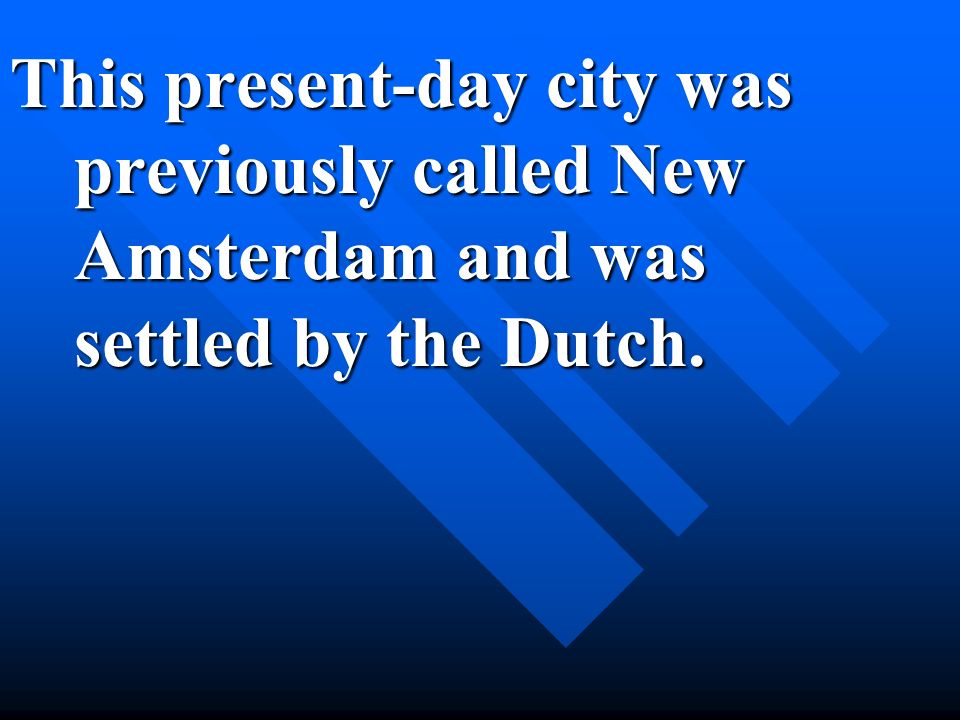 This present-day city was previously called New Amsterdam and was settled by the Dutch.