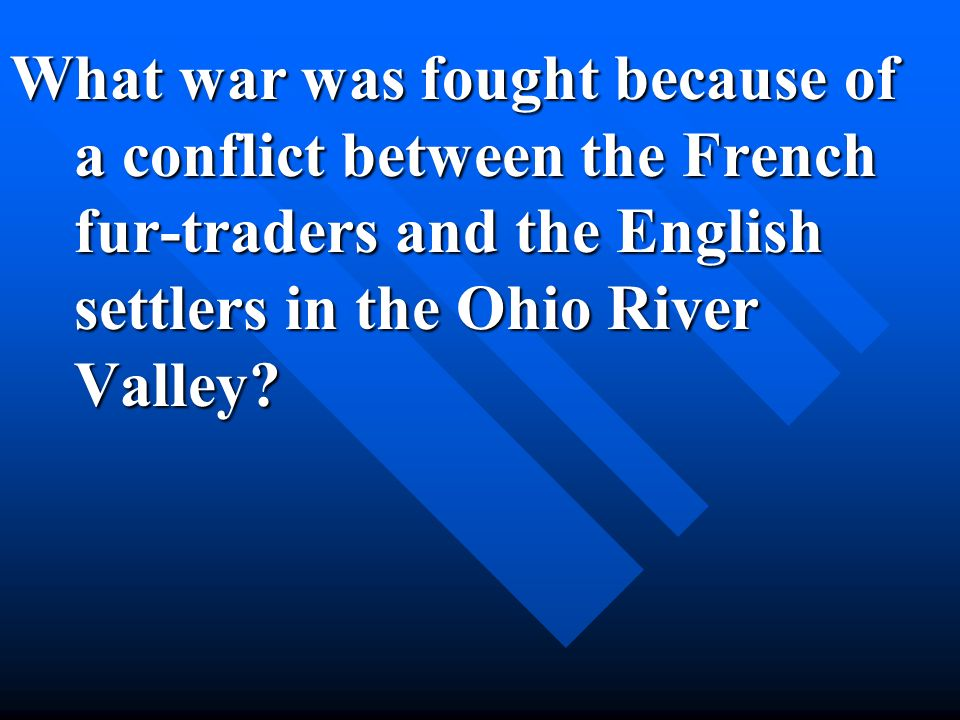 What war was fought because of a conflict between the French fur-traders and the English settlers in the Ohio River Valley