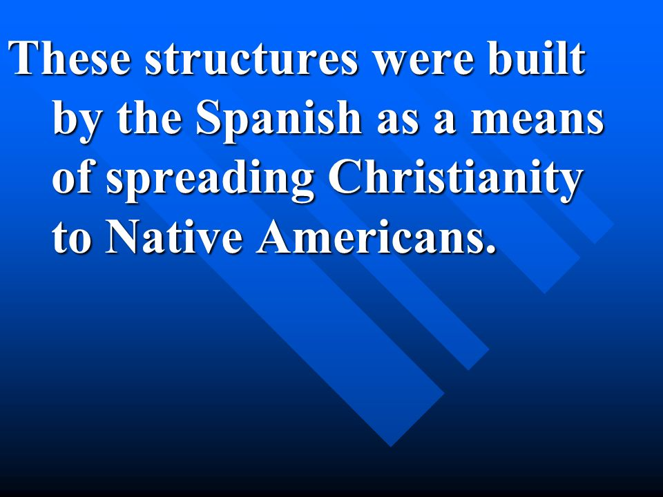 These structures were built by the Spanish as a means of spreading Christianity to Native Americans.