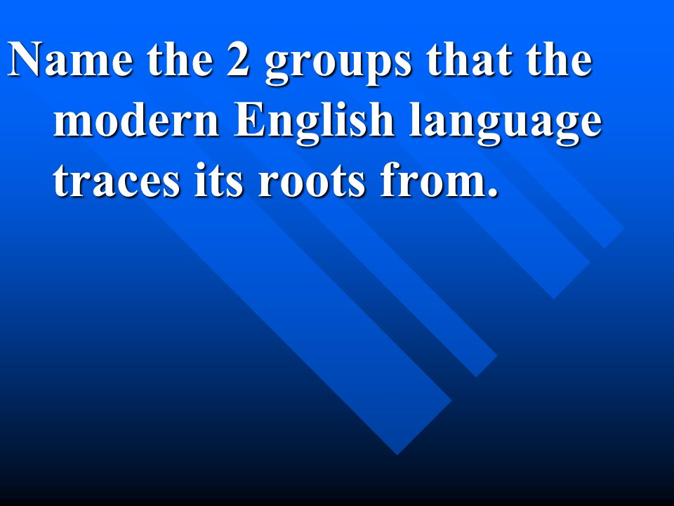 Name the 2 groups that the modern English language traces its roots from.