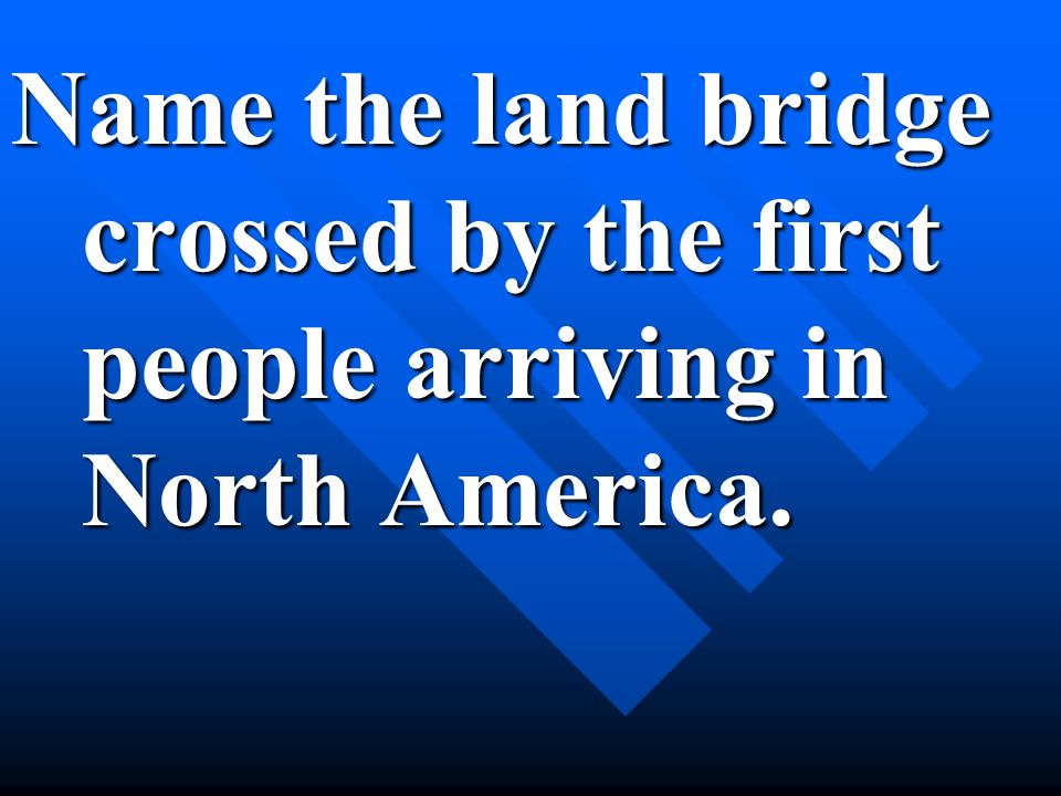 Name the land bridge crossed by the first people arriving in North America.