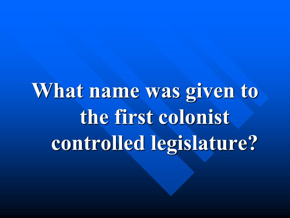 What name was given to the first colonist controlled legislature