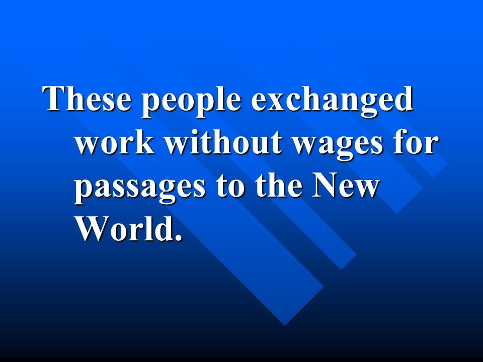 These people exchanged work without wages for passages to the New World.