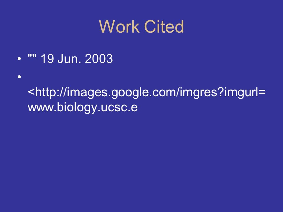 Work Cited 19 Jun. 2003 <http://images.google.com/imgres imgurl=www.biology.ucsc.e