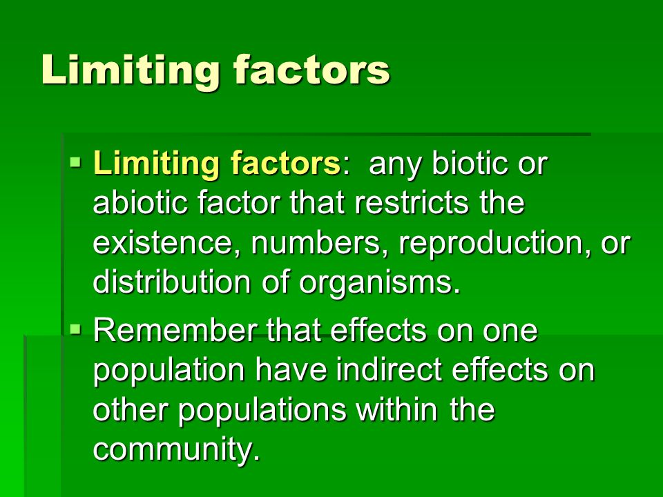 Limiting factors Limiting factors: any biotic or abiotic factor that restricts the existence, numbers, reproduction, or distribution of organisms.