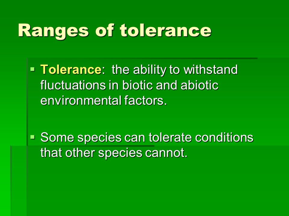 Ranges of tolerance Tolerance: the ability to withstand fluctuations in biotic and abiotic environmental factors.