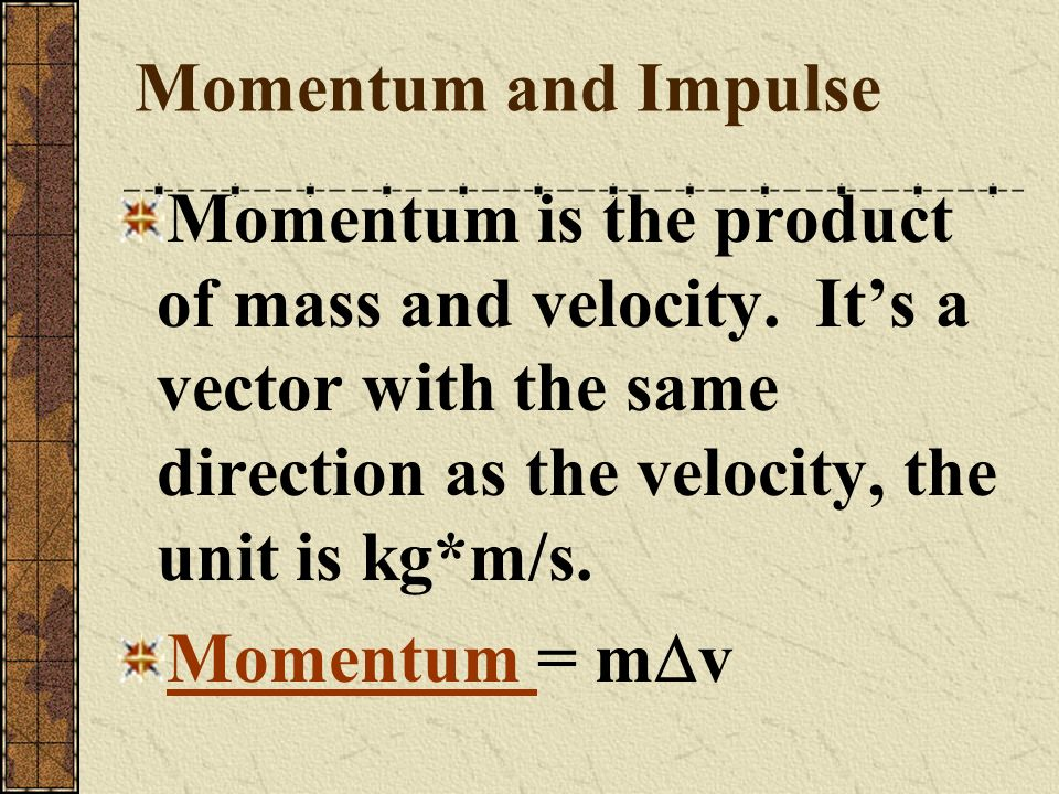 Momentum and Impulse Momentum is the product of mass and velocity. It's a vector with the same direction as the velocity, the unit is kg*m/s.