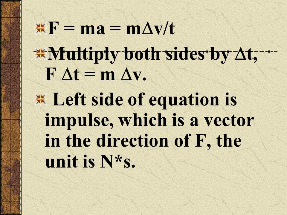 F = ma = mv/t Multiply both sides by t, F t = m v.
