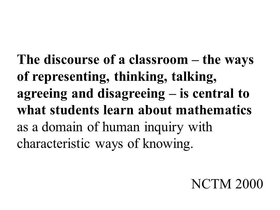 The discourse of a classroom – the ways of representing, thinking, talking, agreeing and disagreeing – is central to what students learn about mathematics as a domain of human inquiry with characteristic ways of knowing. NCTM 2000