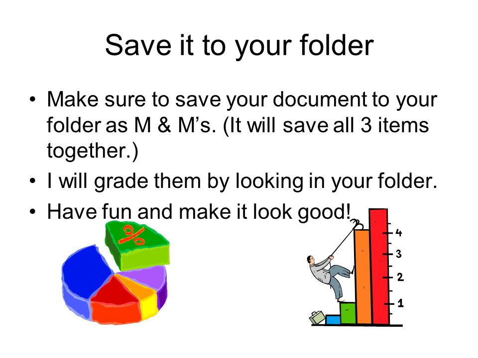 Save it to your folder Make sure to save your document to your folder as M & M's. (It will save all 3 items together.)