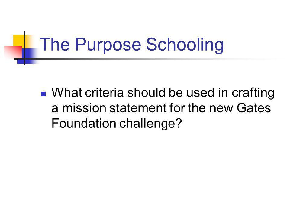 The Purpose Schooling What criteria should be used in crafting a mission statement for the new Gates Foundation challenge