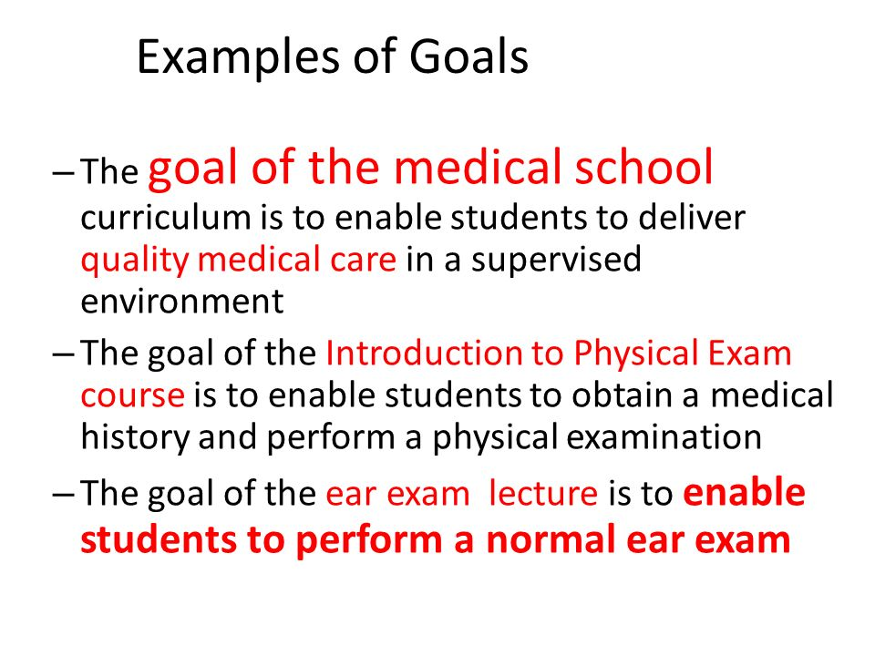 Examples of Goals The goal of the medical school curriculum is to enable students to deliver quality medical care in a supervised environment.
