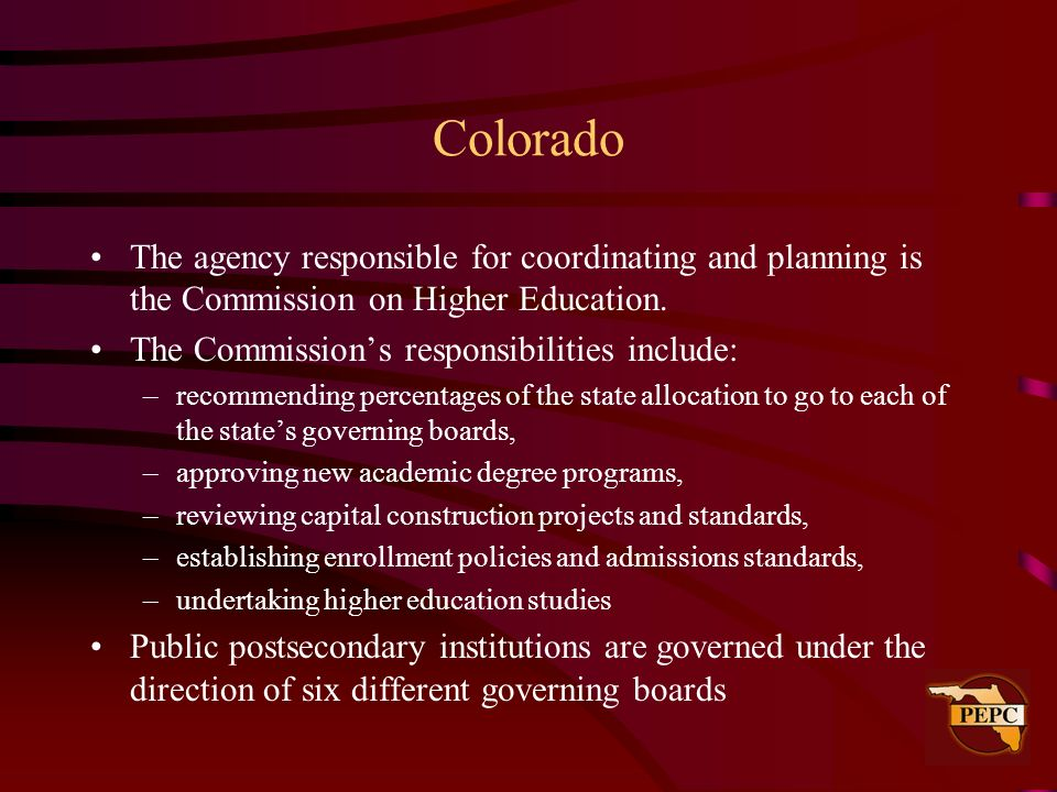 Colorado The agency responsible for coordinating and planning is the Commission on Higher Education.
