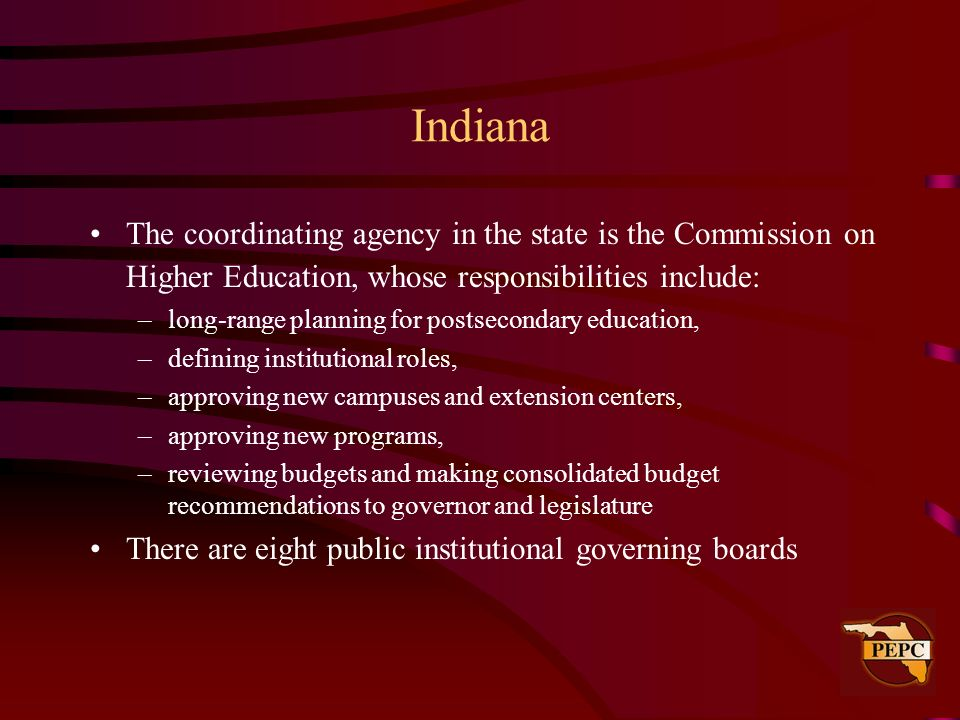 Indiana The coordinating agency in the state is the Commission on Higher Education, whose responsibilities include: