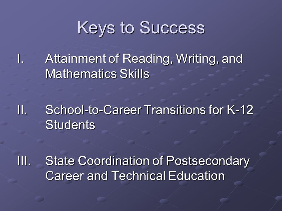 Keys to Success I. Attainment of Reading, Writing, and Mathematics Skills. II. School-to-Career Transitions for K-12 Students.