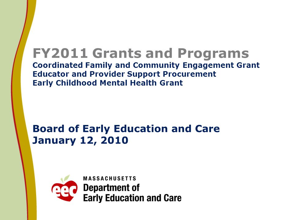 FY2011 Grants and Programs Coordinated Family and Community Engagement Grant Educator and Provider Support Procurement Early Childhood Mental Health Grant Board of Early Education and Care January 12, 2010