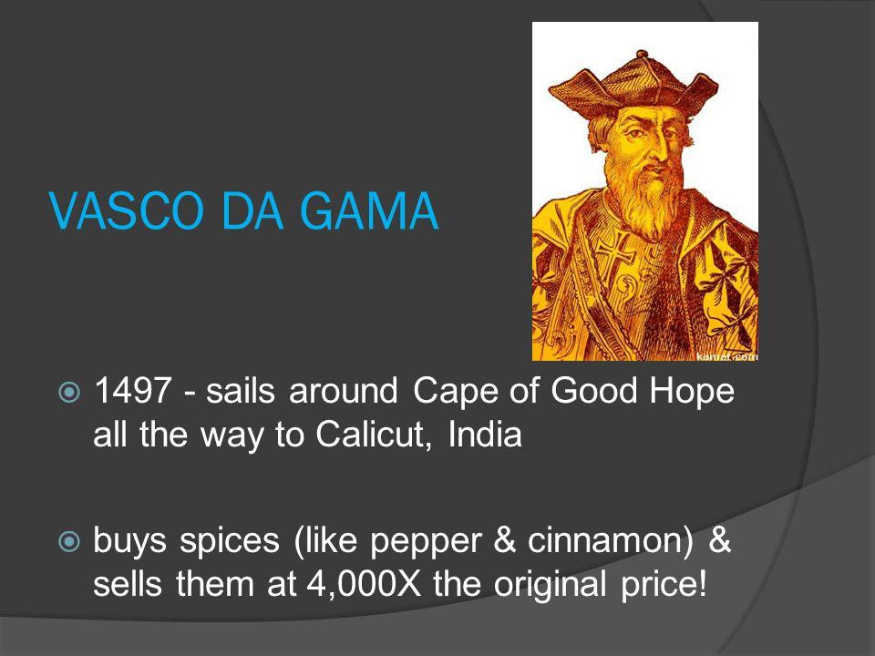 VASCO DA GAMA 1497 - sails around Cape of Good Hope all the way to Calicut, India.