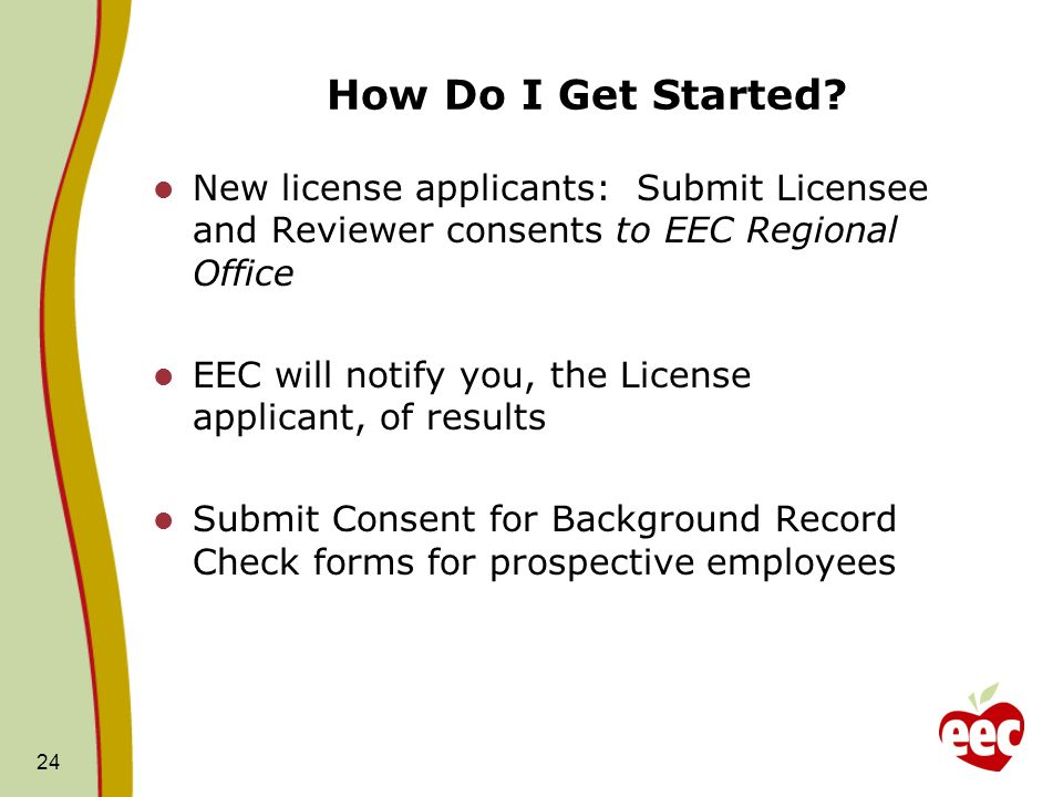 How Do I Get Started New license applicants: Submit Licensee and Reviewer consents to EEC Regional Office.