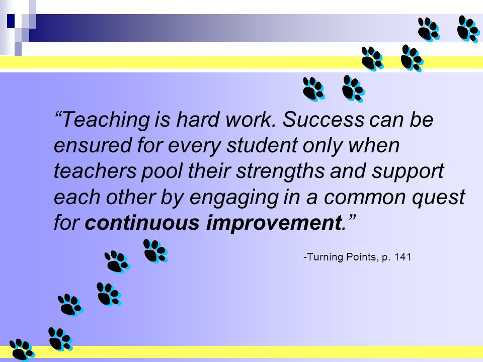 Teaching is hard work. Success can be ensured for every student only when teachers pool their strengths and support each other by engaging in a common quest for continuous improvement.