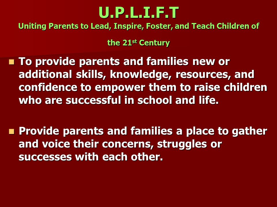 U.P.L.I.F.T Uniting Parents to Lead, Inspire, Foster, and Teach Children of the 21st Century