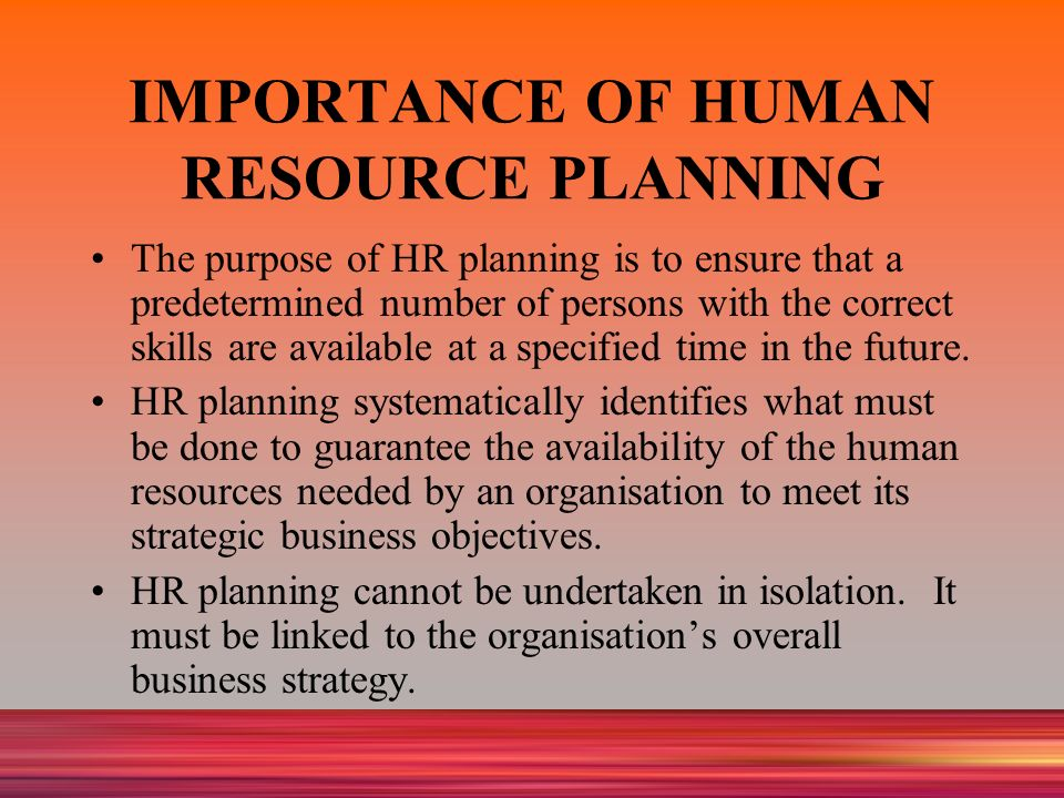 the importance of human resource planning Objectives: the main objective of having human resource planning is to have an  accurate number of employees required, with matching skill requirements to.