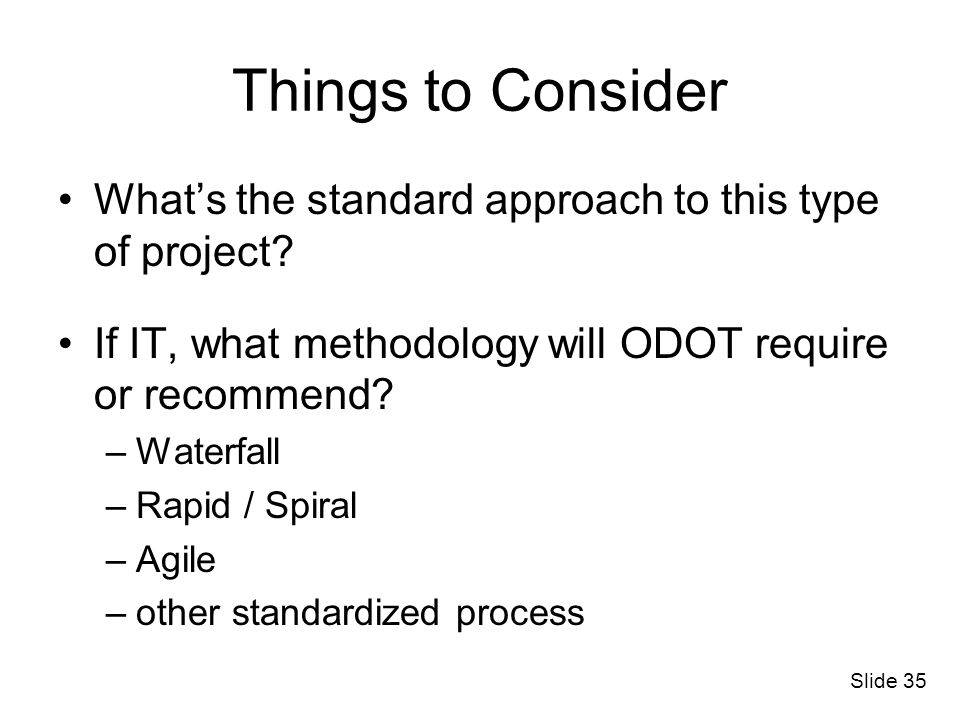 Things to Consider What's the standard approach to this type of project If IT, what methodology will ODOT require or recommend