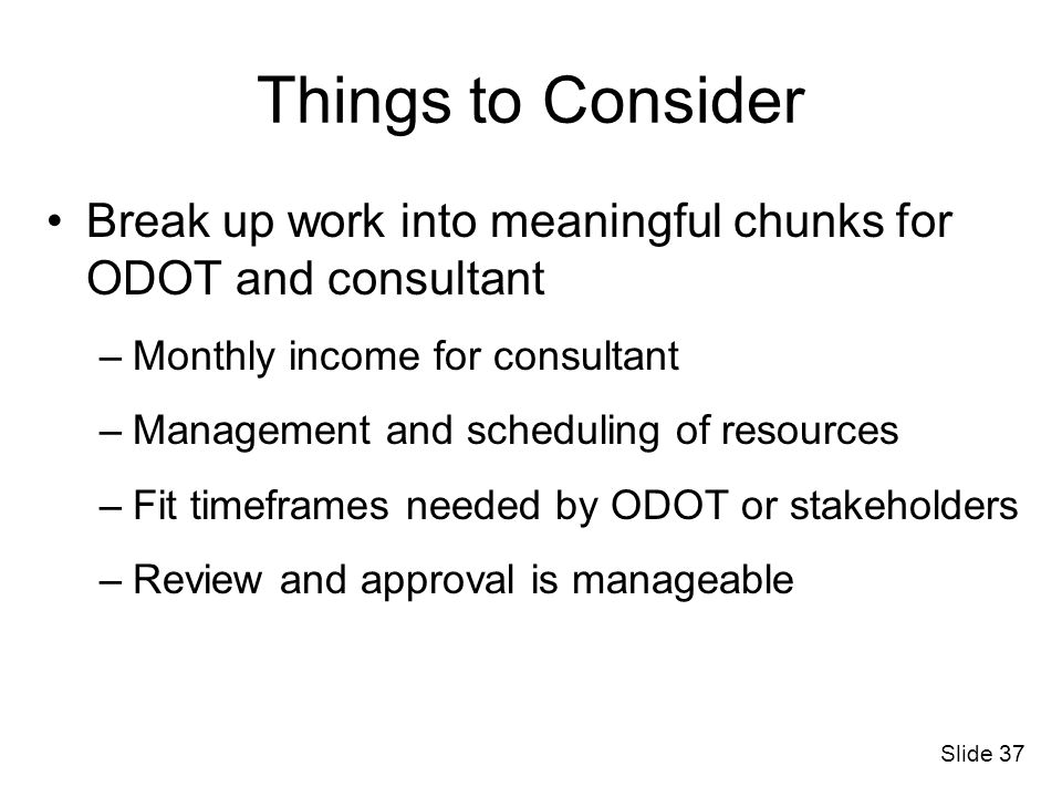 Things to Consider Break up work into meaningful chunks for ODOT and consultant. Monthly income for consultant.