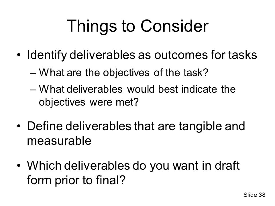 Things to Consider Identify deliverables as outcomes for tasks