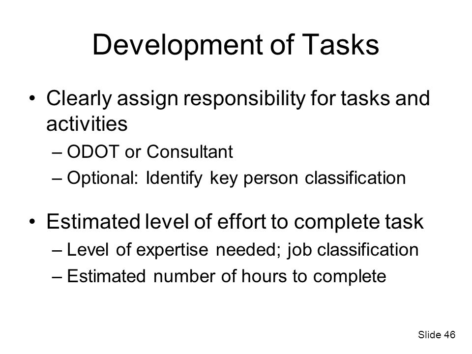 Development of Tasks Clearly assign responsibility for tasks and activities. ODOT or Consultant. Optional: Identify key person classification.