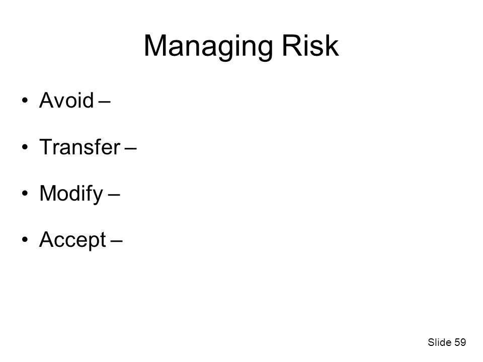 Managing Risk Avoid – Transfer – Modify – Accept – Discussion