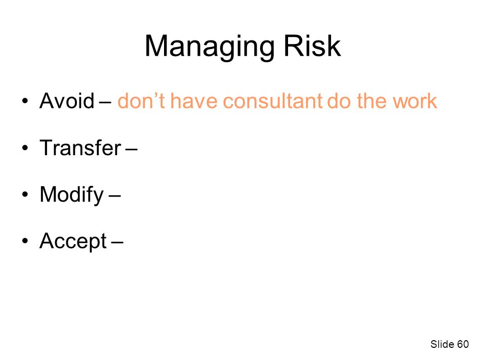 Managing Risk Avoid – don't have consultant do the work Transfer –