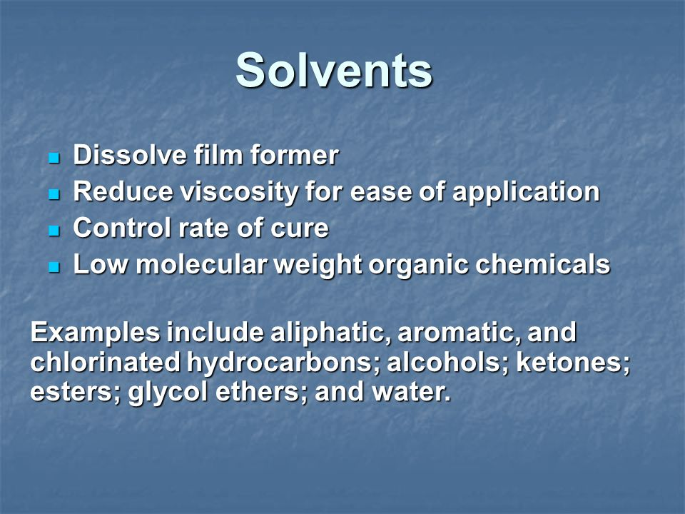 Solvents Dissolve film former Reduce viscosity for ease of application