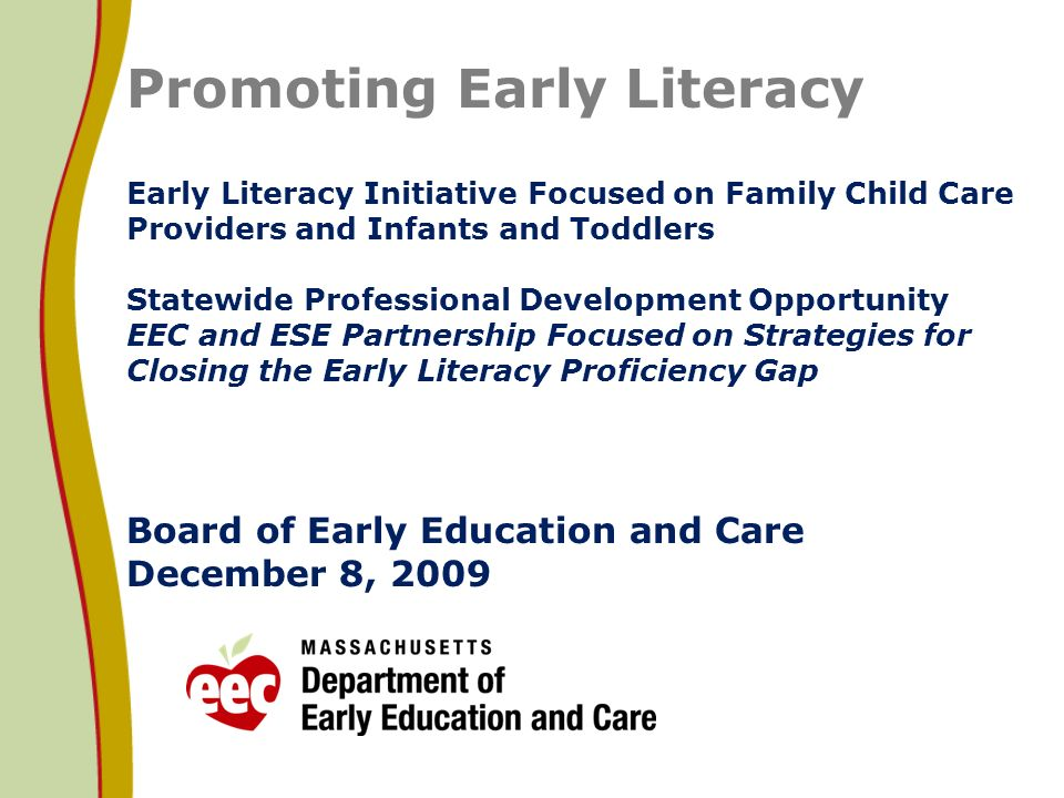 Promoting Early Literacy Early Literacy Initiative Focused on Family Child Care Providers and Infants and Toddlers Statewide Professional Development Opportunity EEC and ESE Partnership Focused on Strategies for Closing the Early Literacy Proficiency Gap Board of Early Education and Care December 8, 2009