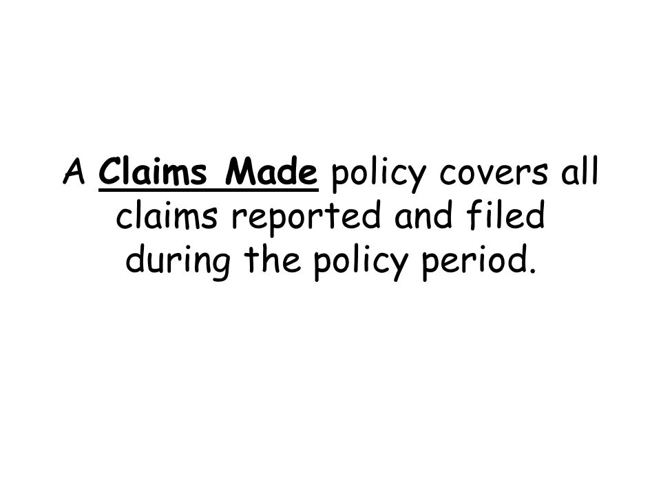 A Claims Made policy covers all claims reported and filed during the policy period.