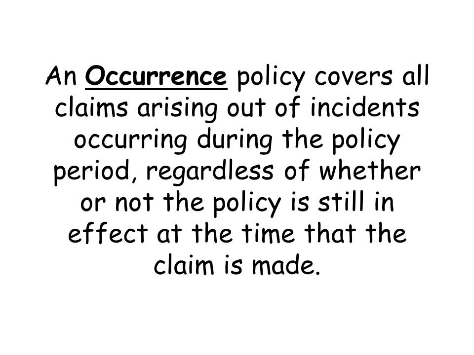 An Occurrence policy covers all claims arising out of incidents occurring during the policy period, regardless of whether or not the policy is still in effect at the time that the claim is made.