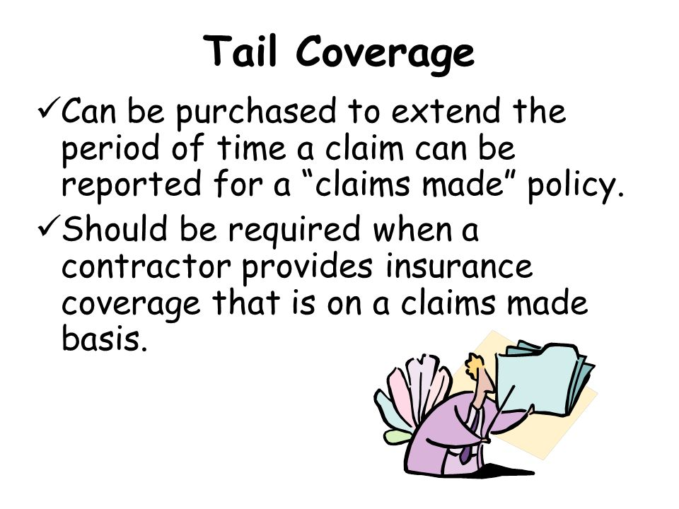 Tail Coverage Can be purchased to extend the period of time a claim can be reported for a claims made policy.